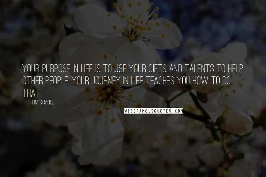 Tom Krause quotes: Your purpose in life is to use your gifts and talents to help other people. Your journey in life teaches you how to do that.