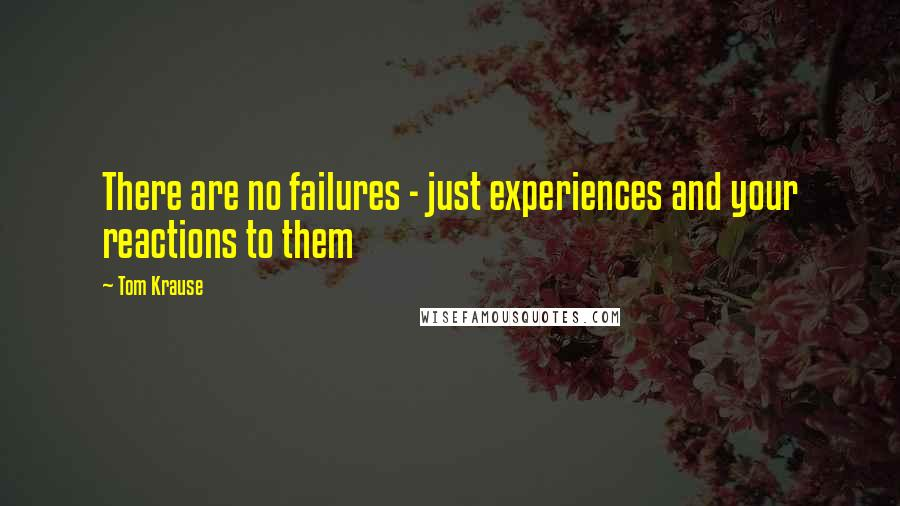 Tom Krause quotes: There are no failures - just experiences and your reactions to them