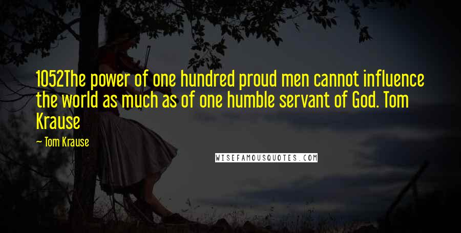 Tom Krause quotes: 1052The power of one hundred proud men cannot influence the world as much as of one humble servant of God. Tom Krause
