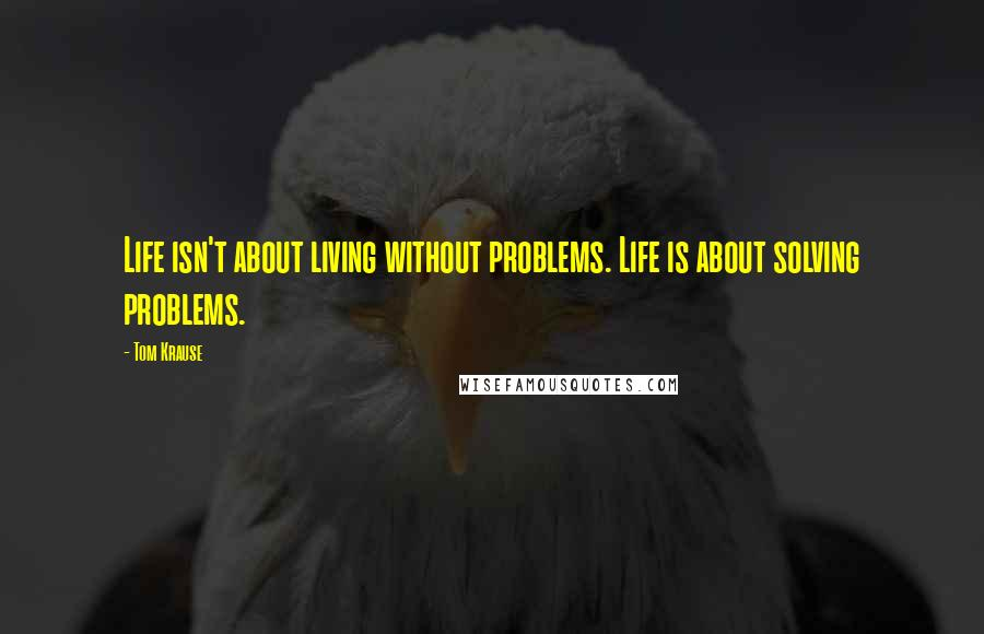 Tom Krause quotes: Life isn't about living without problems. Life is about solving problems.