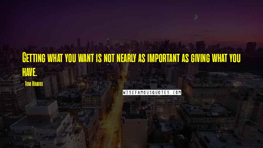 Tom Krause quotes: Getting what you want is not nearly as important as giving what you have.