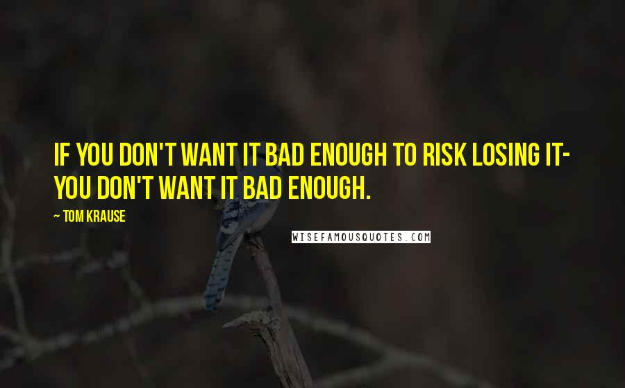 Tom Krause quotes: If you don't want it bad enough to risk losing it- you don't want it bad enough.