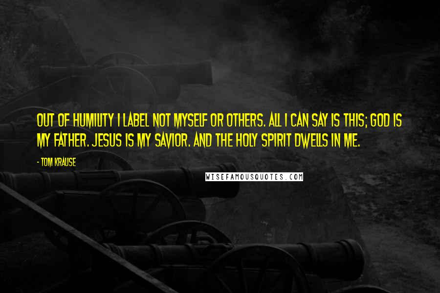 Tom Krause quotes: Out of humility I label not myself or others. All I can say is this; God is my Father. Jesus is my Savior. And the Holy Spirit dwells in me.