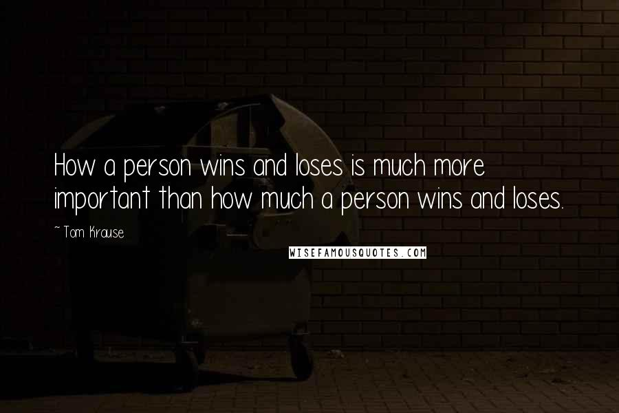 Tom Krause quotes: How a person wins and loses is much more important than how much a person wins and loses.