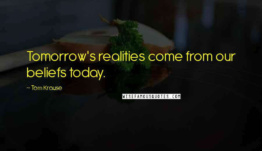 Tom Krause quotes: Tomorrow's realities come from our beliefs today.