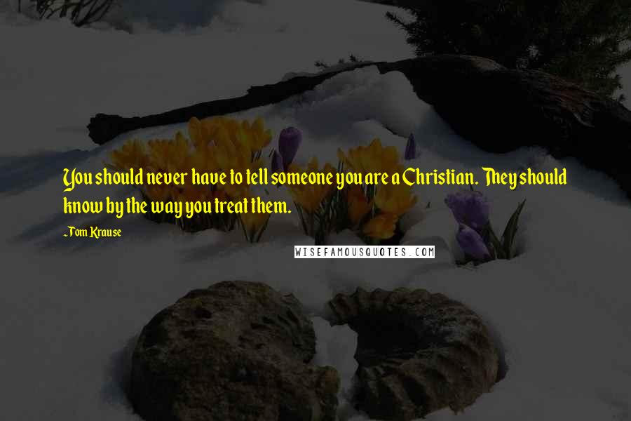 Tom Krause quotes: You should never have to tell someone you are a Christian. They should know by the way you treat them.