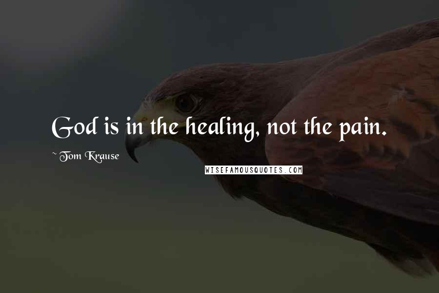 Tom Krause quotes: God is in the healing, not the pain.