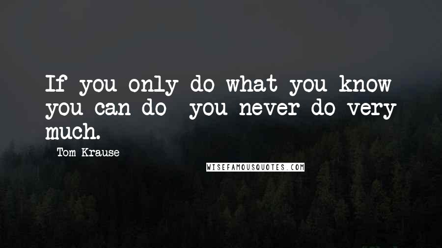 Tom Krause quotes: If you only do what you know you can do- you never do very much.