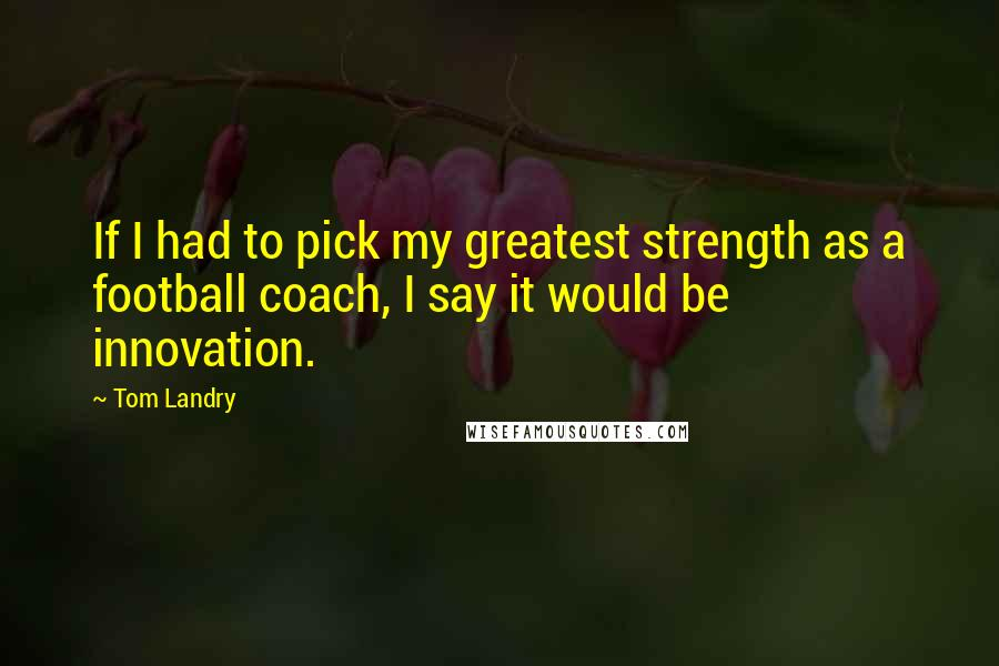 Tom Landry quotes: If I had to pick my greatest strength as a football coach, I say it would be innovation.