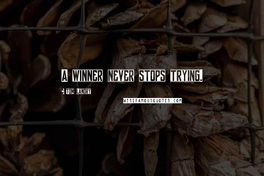 Tom Landry quotes: A winner never stops trying.