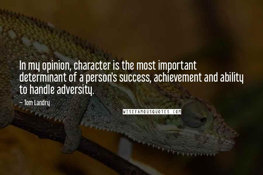 Tom Landry quotes: In my opinion, character is the most important determinant of a person's success, achievement and ability to handle adversity.