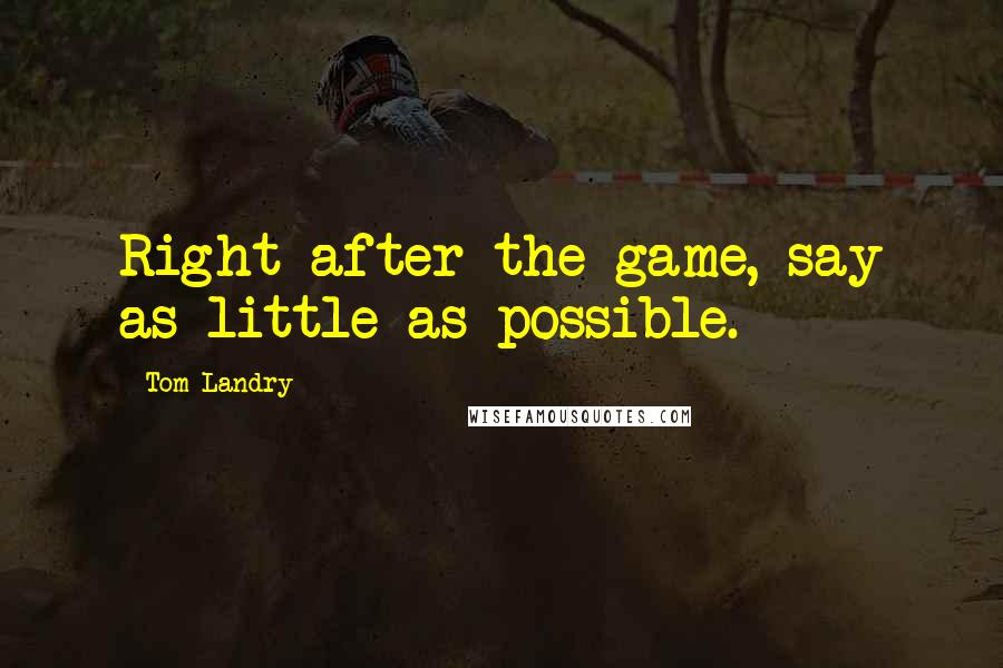 Tom Landry quotes: Right after the game, say as little as possible.