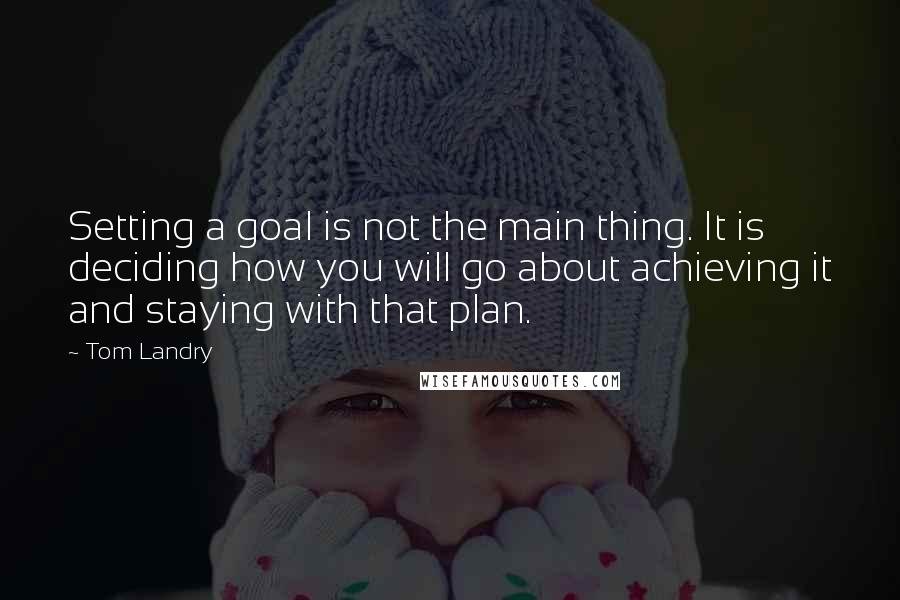 Tom Landry quotes: Setting a goal is not the main thing. It is deciding how you will go about achieving it and staying with that plan.