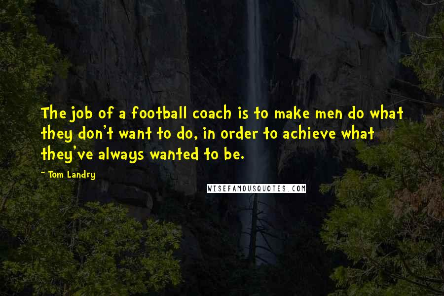 Tom Landry quotes: The job of a football coach is to make men do what they don't want to do, in order to achieve what they've always wanted to be.