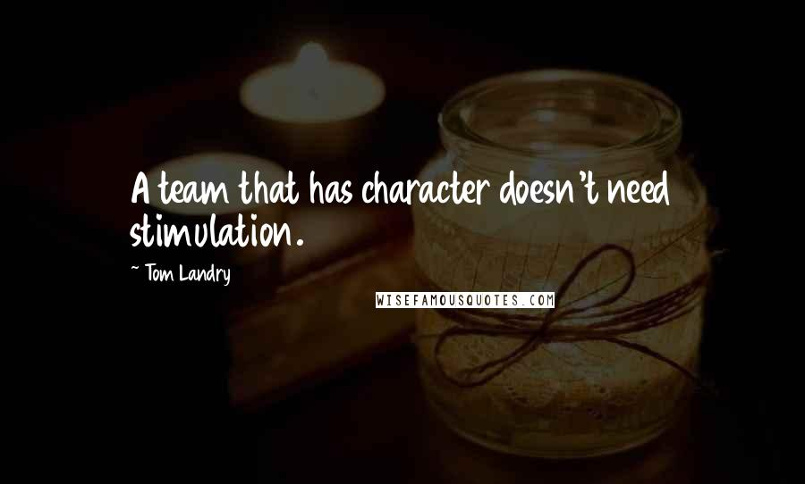 Tom Landry quotes: A team that has character doesn't need stimulation.