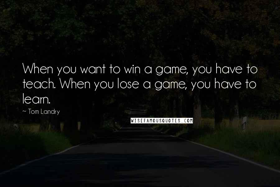 Tom Landry quotes: When you want to win a game, you have to teach. When you lose a game, you have to learn.