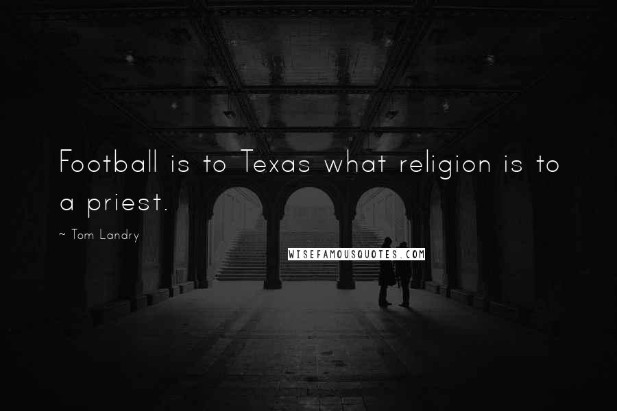 Tom Landry quotes: Football is to Texas what religion is to a priest.