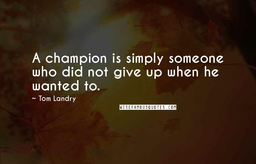 Tom Landry quotes: A champion is simply someone who did not give up when he wanted to.