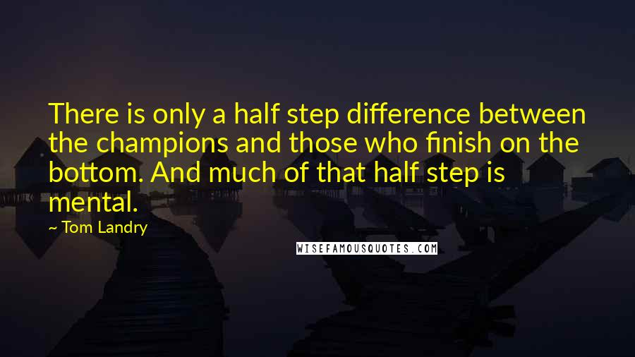 Tom Landry quotes: There is only a half step difference between the champions and those who finish on the bottom. And much of that half step is mental.