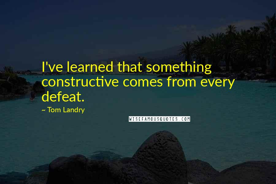 Tom Landry quotes: I've learned that something constructive comes from every defeat.