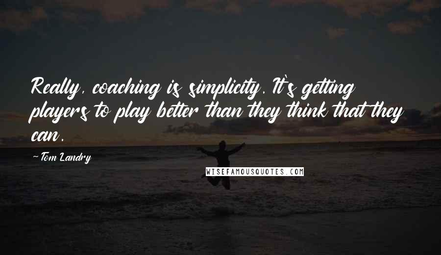 Tom Landry quotes: Really, coaching is simplicity. It's getting players to play better than they think that they can.
