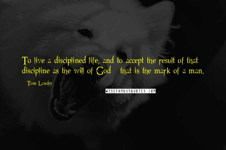 Tom Landry quotes: To live a disciplined life, and to accept the result of that discipline as the will of God - that is the mark of a man.