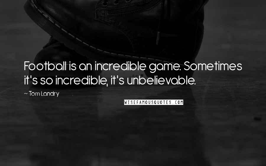 Tom Landry quotes: Football is an incredible game. Sometimes it's so incredible, it's unbelievable.