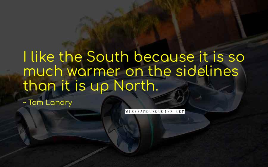 Tom Landry quotes: I like the South because it is so much warmer on the sidelines than it is up North.