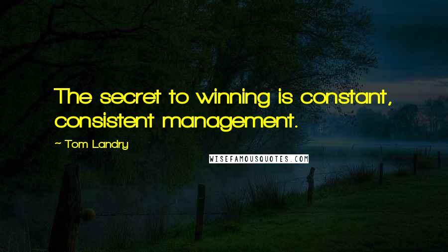 Tom Landry quotes: The secret to winning is constant, consistent management.