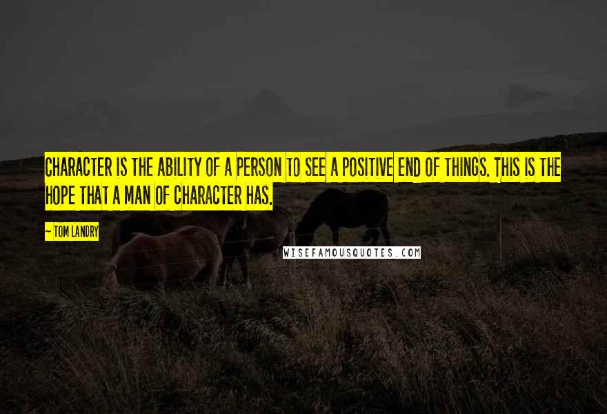 Tom Landry quotes: Character is the ability of a person to see a positive end of things. This is the hope that a man of character has.