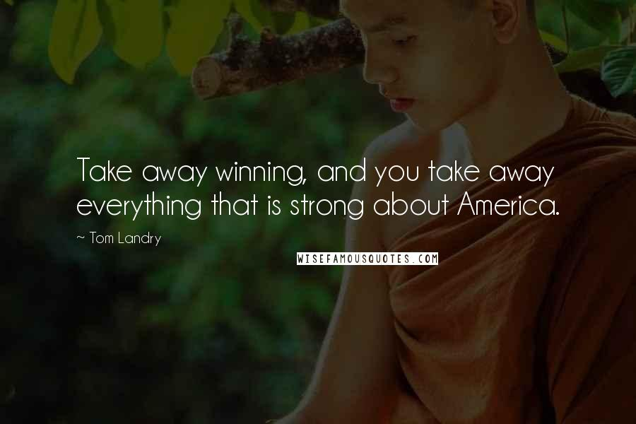 Tom Landry quotes: Take away winning, and you take away everything that is strong about America.