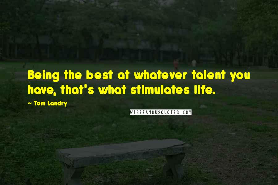 Tom Landry quotes: Being the best at whatever talent you have, that's what stimulates life.