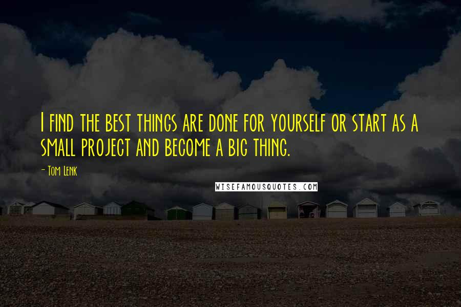Tom Lenk quotes: I find the best things are done for yourself or start as a small project and become a big thing.