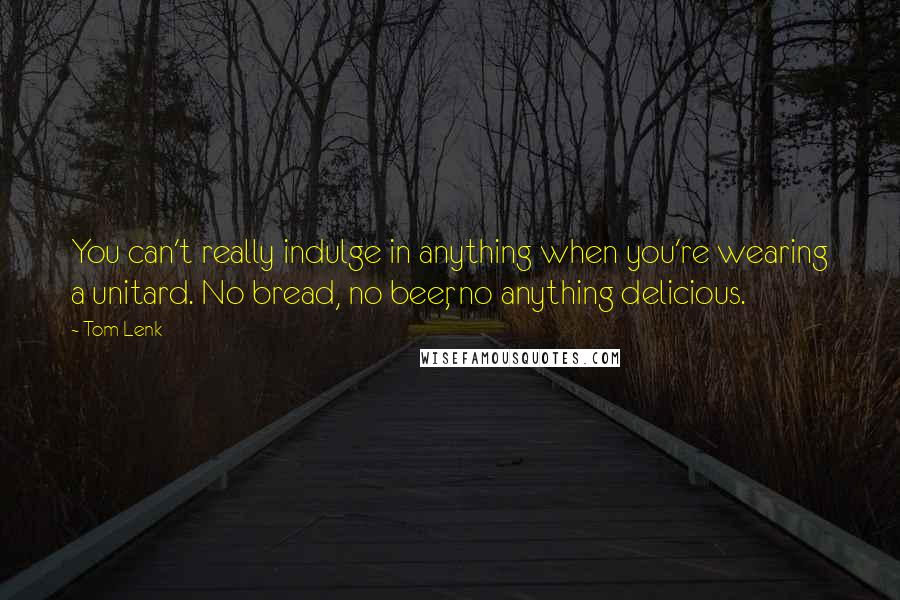 Tom Lenk quotes: You can't really indulge in anything when you're wearing a unitard. No bread, no beer, no anything delicious.