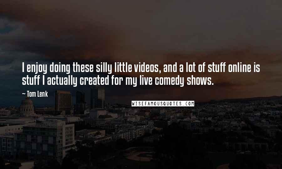Tom Lenk quotes: I enjoy doing these silly little videos, and a lot of stuff online is stuff I actually created for my live comedy shows.