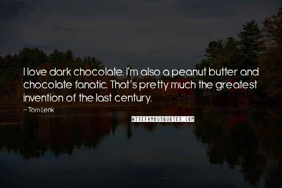 Tom Lenk quotes: I love dark chocolate. I'm also a peanut butter and chocolate fanatic. That's pretty much the greatest invention of the last century.