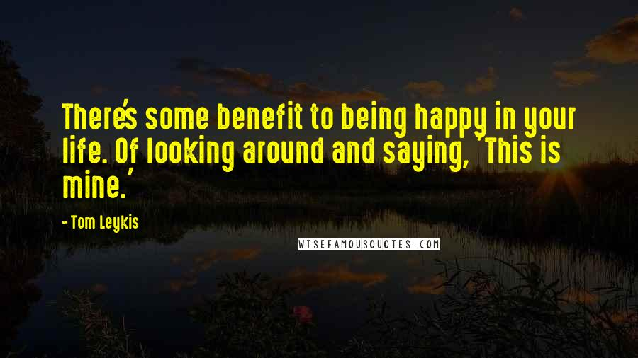 Tom Leykis quotes: There's some benefit to being happy in your life. Of looking around and saying, 'This is mine.'
