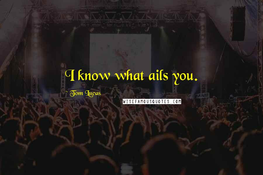 Tom Lucas quotes: I know what ails you.