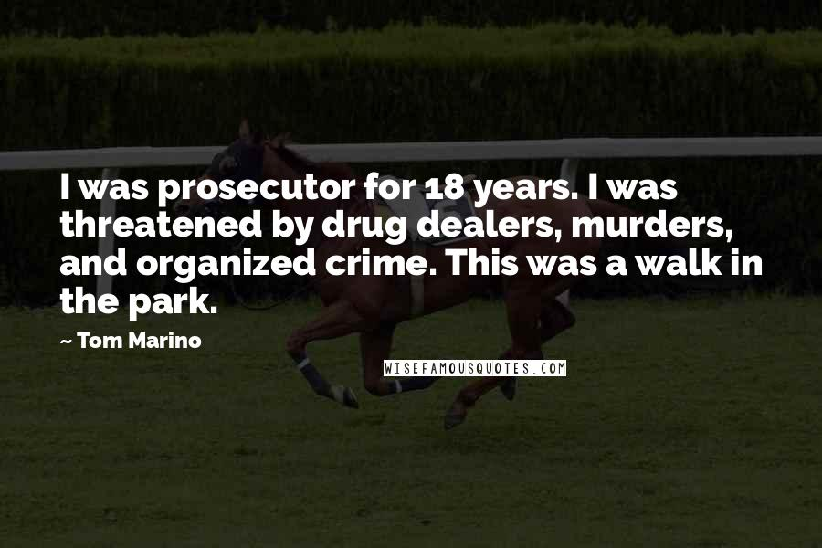Tom Marino quotes: I was prosecutor for 18 years. I was threatened by drug dealers, murders, and organized crime. This was a walk in the park.