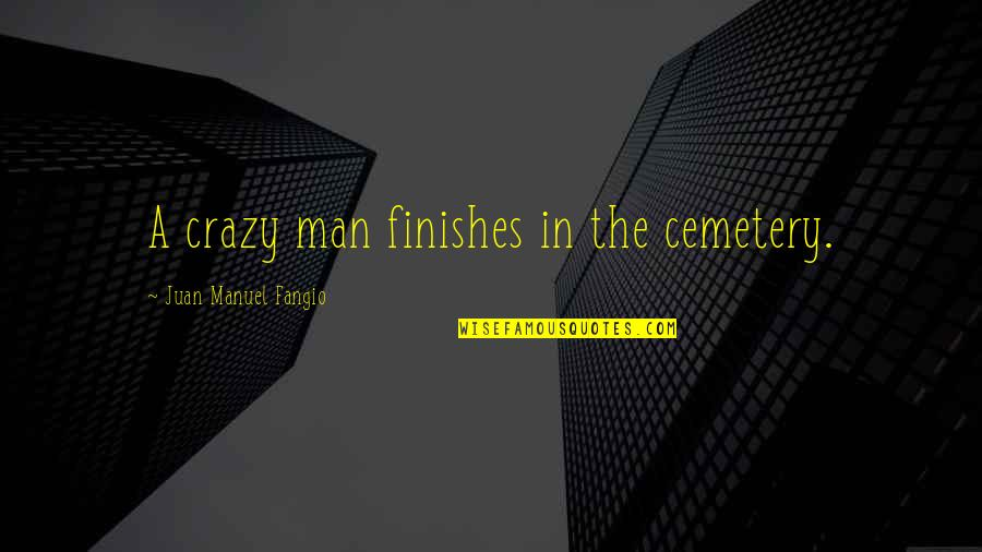 Tom Mason Quotes By Juan Manuel Fangio: A crazy man finishes in the cemetery.