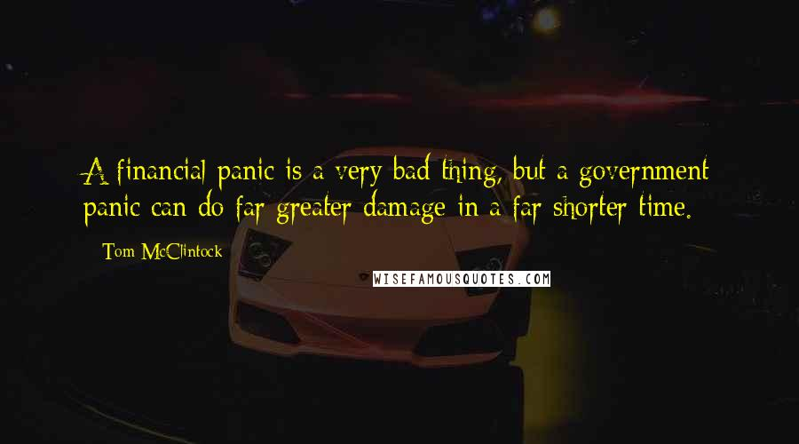 Tom McClintock quotes: A financial panic is a very bad thing, but a government panic can do far greater damage in a far shorter time.