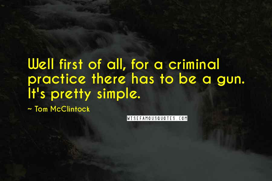 Tom McClintock quotes: Well first of all, for a criminal practice there has to be a gun. It's pretty simple.