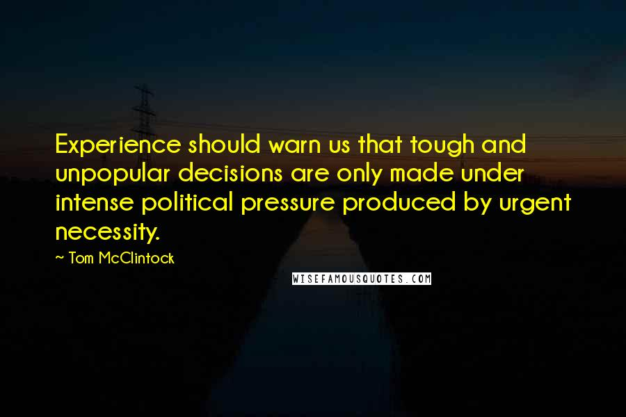 Tom McClintock quotes: Experience should warn us that tough and unpopular decisions are only made under intense political pressure produced by urgent necessity.