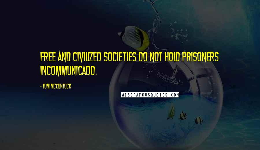 Tom McClintock quotes: Free and civilized societies do not hold prisoners incommunicado.
