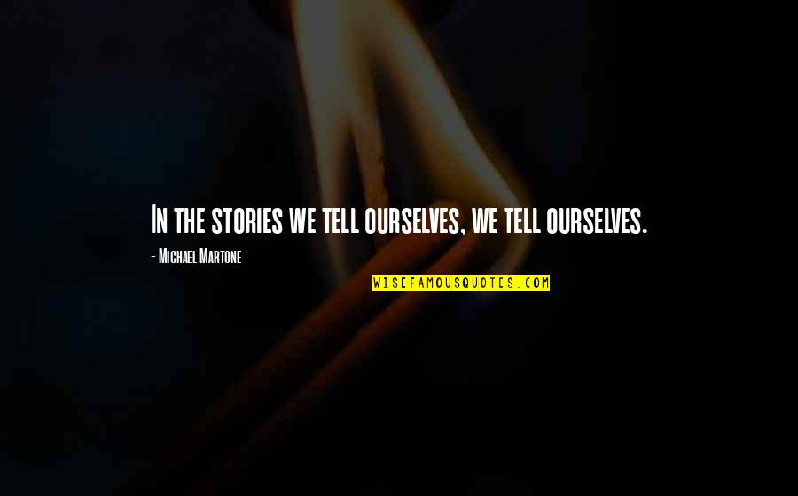 Tom Morello Quotes By Michael Martone: In the stories we tell ourselves, we tell