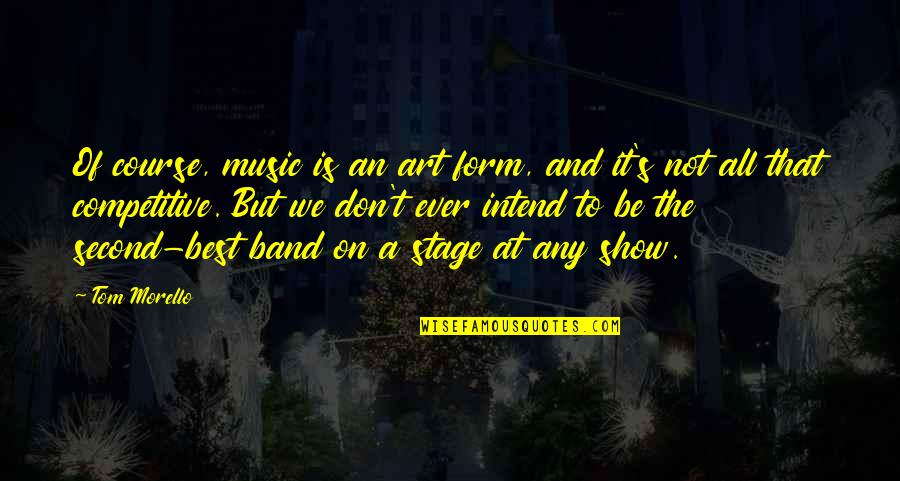 Tom Morello Quotes By Tom Morello: Of course, music is an art form, and