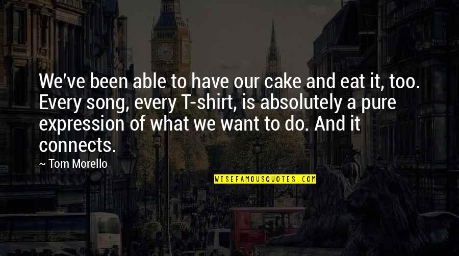 Tom Morello Quotes By Tom Morello: We've been able to have our cake and