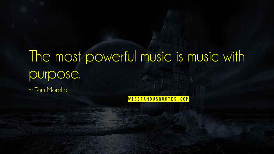 Tom Morello Quotes By Tom Morello: The most powerful music is music with purpose.