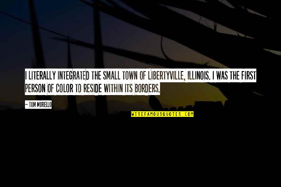 Tom Morello Quotes By Tom Morello: I literally integrated the small town of Libertyville,