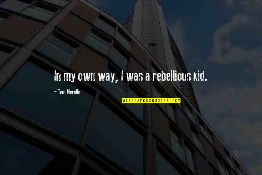 Tom Morello Quotes By Tom Morello: In my own way, I was a rebellious